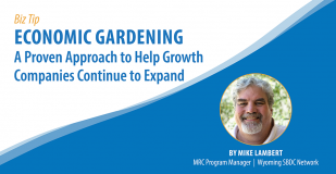 Banner graphic. Text reads: Biz Tip, Economic Gardening A proven approach tohelp growth companies continue to expand. Accompanied by a photo of Mike Lamberwith following caption: By Mike Lambert, MRC Program Manger, Wyoming SBDC Network.