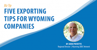 Biz Tip: Five Exporting Tips for Wyoming Companies. By John Provette, Regional Director, Wyoming SBDC Network.