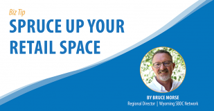 Biz Tip: Spruce Up Your Retail Space. Bruce Morse, Regional Director, Wyoming SBDC Network.