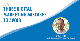 Bizz Tip: Three Digital Marketing Mistakes to Avoid. By Jake Dixon, Marketing Manager, Wyoming SBDC Network.