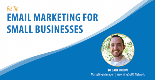 Biz Tip: Email Marketing For Small Businesses. By Jake Dixon, Marketing Manager, Wyoming SBDC Network.