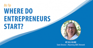 Biz Tip: Where Do Entrepreneurs Start? By Jill Kline, State Director, Wyoming SBDC Network