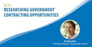 Biz Tip: Researching Government Contracting Opportunities. By Andi Lewis, PTAC Program Manager, Wyoming SBDC Network