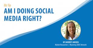Biz Tip: Am I Doing Social Media Right. By Audrey Jansen, Market Researcher, Wyoming SBDC Network