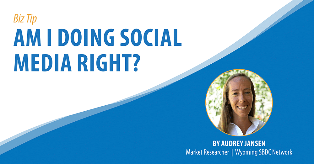 Biz Tip: Am I Doing Social Media Right. By Audrey Jansen, Market Researcher, Wyoming SBDC Network