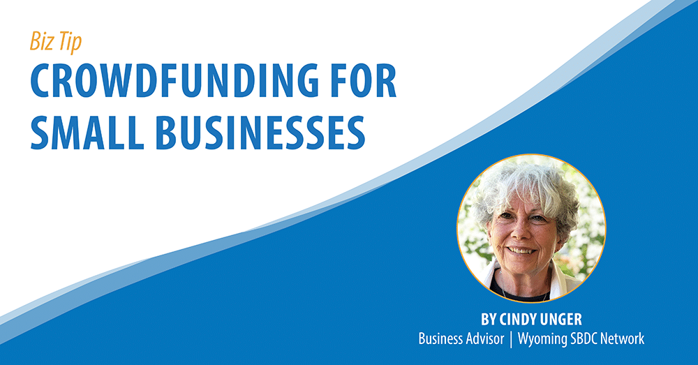 Biz Tip: Crowdfunding for Small Businesses. By Cindy Unger, Business Advisor, Wyoming SBDC Network.