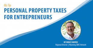 Biz Tip: Personal Property Taxes for Entrepreneurs. By Bruce Morse, Regional Director, Wyoming SBDC Network
