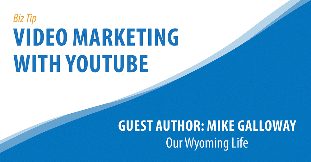 Biz Tip: Video Marketing With YouTube. Guest Author: Mike Galloway, Our Wyoming Life.