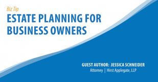 Biz Tip - Estate Planning for Business Owners. Guest Author: Jessica Schneider, Attorney, Hirst Applegate, LLC
