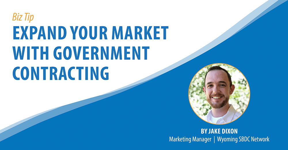 Biz Tip: Expand Your Market With Government Contracting. By Jake Dixon, Marketing Manager, Wyoming SBDC Network