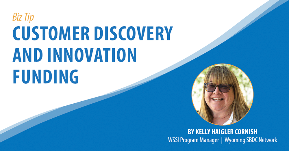 Biz Tip: Customer Discovery and Innovation Funding. By Kelly Haigler Cornish, WSSI Program Manager, Wyoming SBDC Network