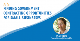 Biz Tip: Finding Government Contracting Opportunities for Small Businesses. By Andi Lewis, Program Manager, Wyoming PTAC