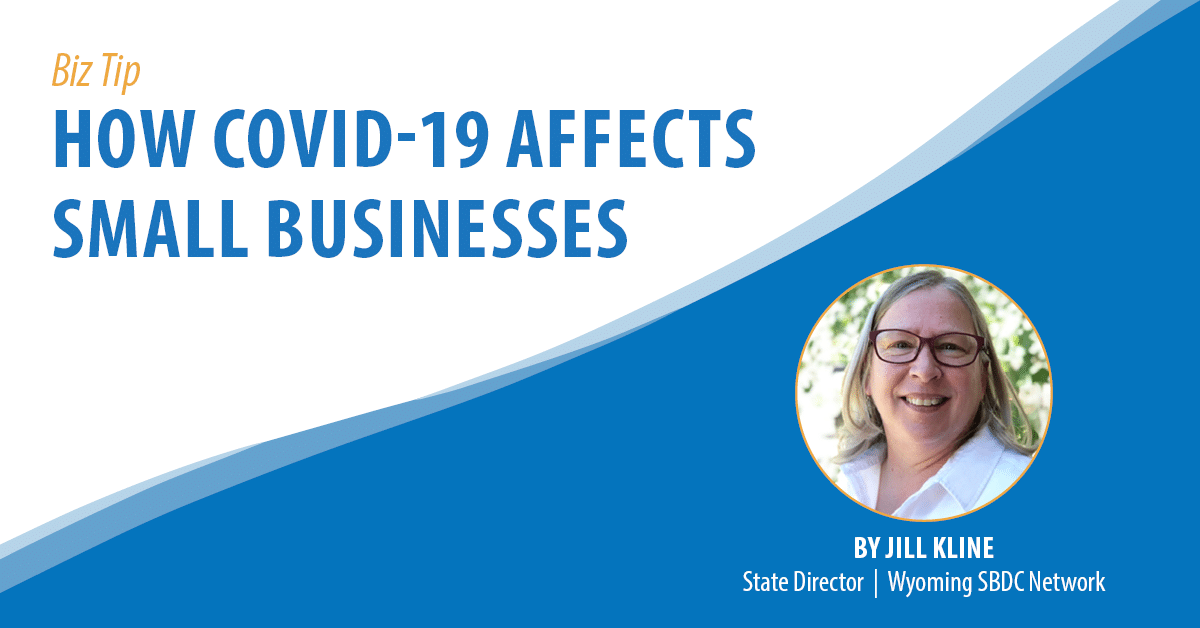 How COVID-19 Affects Small Businesses. By Jill Kline State Director., Wyoming SBDC Network.