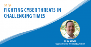 Biz Tip: Fighting Cyber Threats in Challenging Times. By Jim Drever, Regional Director, Wyoming SBDC Network.