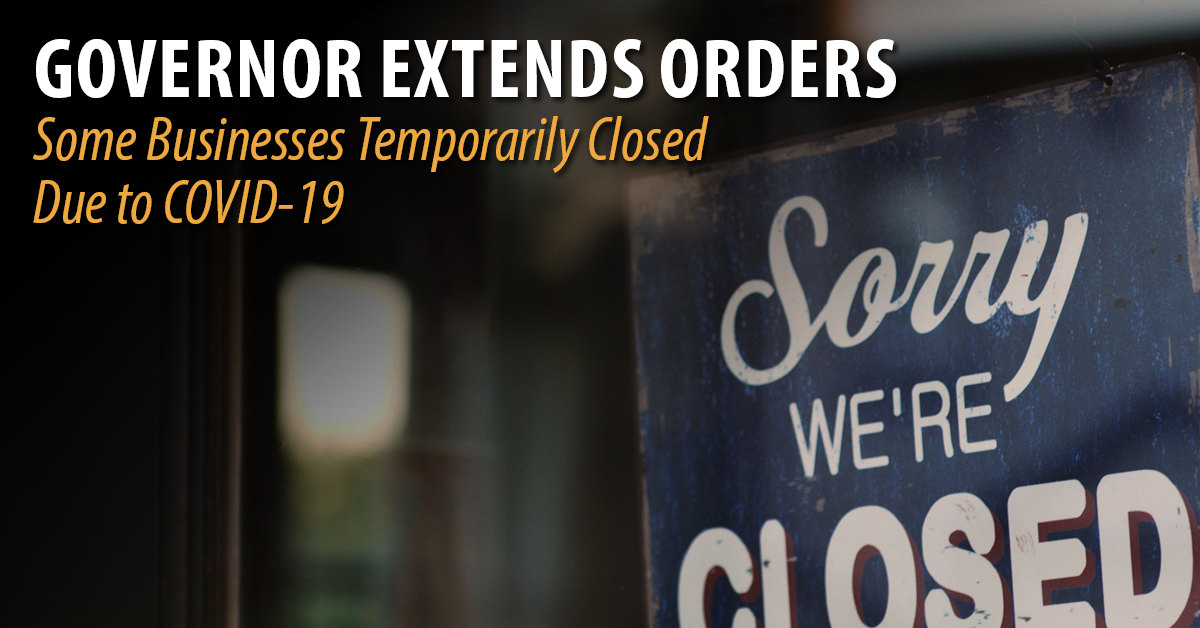 Governor Extends Orders. Some Businesses Temporarily closed due to COVID-19.
