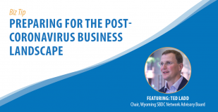 Biz Tip: Preparing for the Post-Coronavirus Business Landscape. Featuring Ted Ladd, Chair, Wyoming SBDC Network Advisory Board