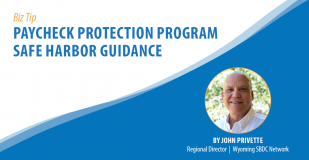 Biz Tip: Paycheck Protection Progrm Safe Harbor Guidance. By John Privette, Regional Director, Wyoming SBDC Network
