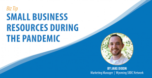 Biz Tip: Small Business Resources During the Pandemic. By Jake Dixon, Marketing Manager, Wyoming SBDC Network.