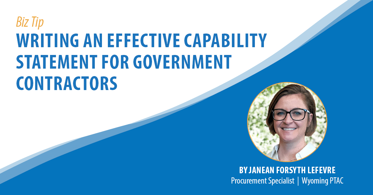 Biz Tip: Writing an Effective Capability Statement for Government Contractors. By Janean Forsyth Lefevre, Procurement Specialist, Wyoming PTAC