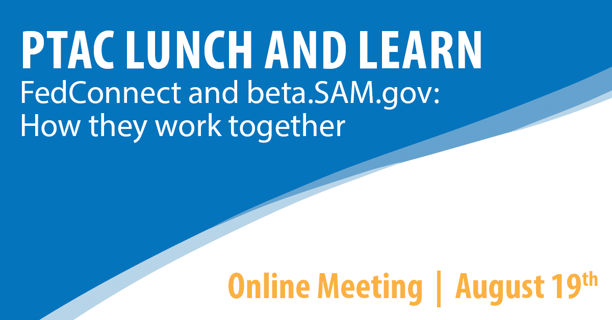 PTAC Lunch and Learn: FedConnect and beta.SAM.gov: How they work together