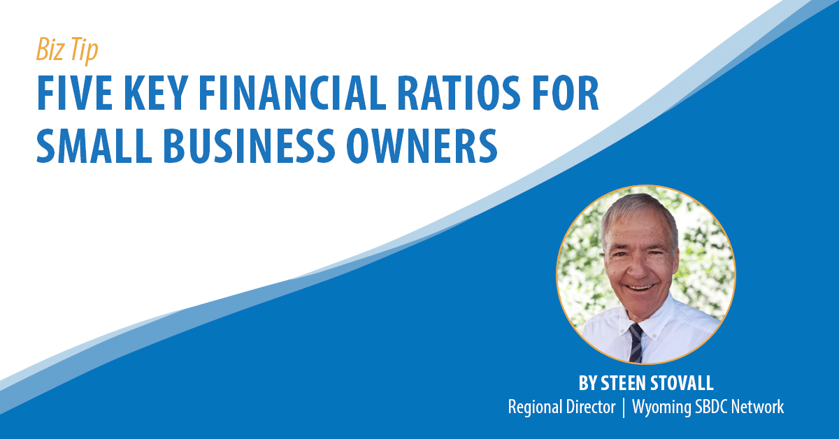 Biz Tip: Five Key Financial Ratios for Small Business Owners. By Steen Stovall. Wyoming SBDC Network Regional Director.