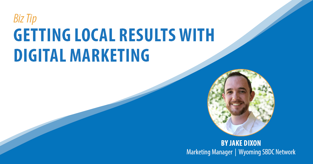 Biz Tip: Getting Local Results With Digital Marketing. By Jake Dixon, Marketing Manager, Wyoming SBDC Network