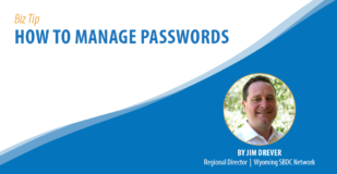Biz Tip: How to Manage Passwords. By Jim Drever, Regional Director, Wyoming SBDC Network.