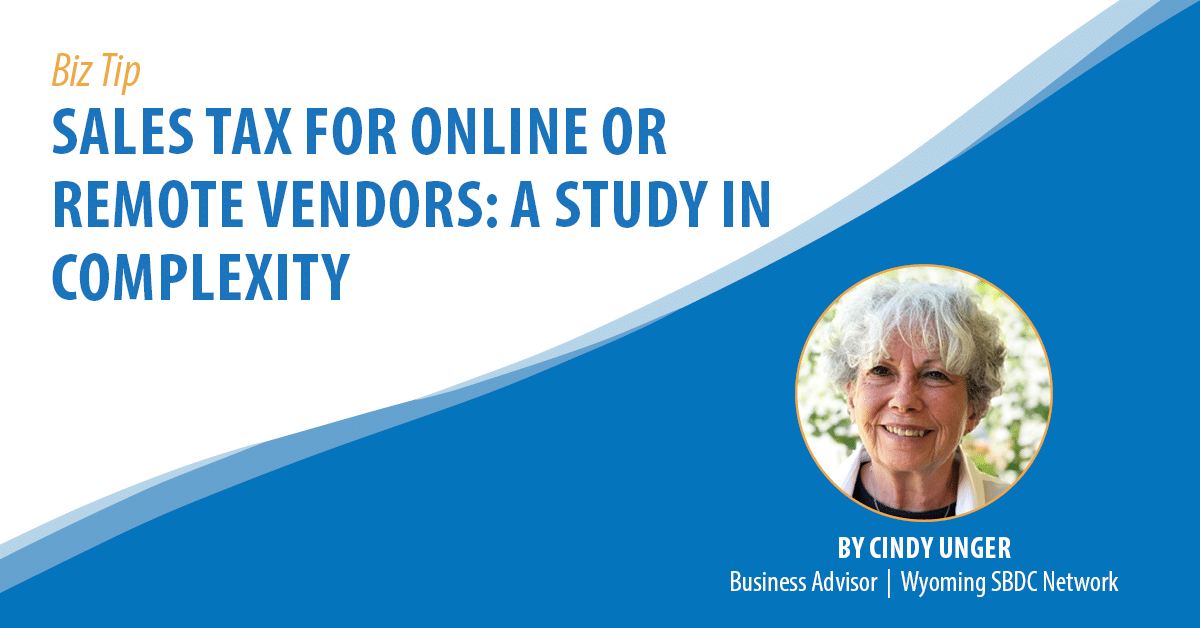 Biz Tip: Sales Tax for Online Remote Vendors: A Study in Complexity. By Cindy Unger, Business Advisor, Wyoming SBDC Network.