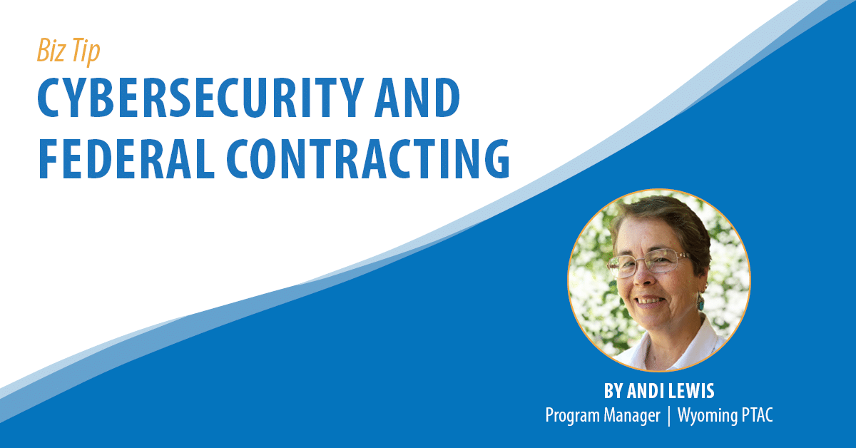 Biz Tip: Cybersecurity and Federal Contracting. By Andi Lewis, Program Manager, Wyoming PTAC.