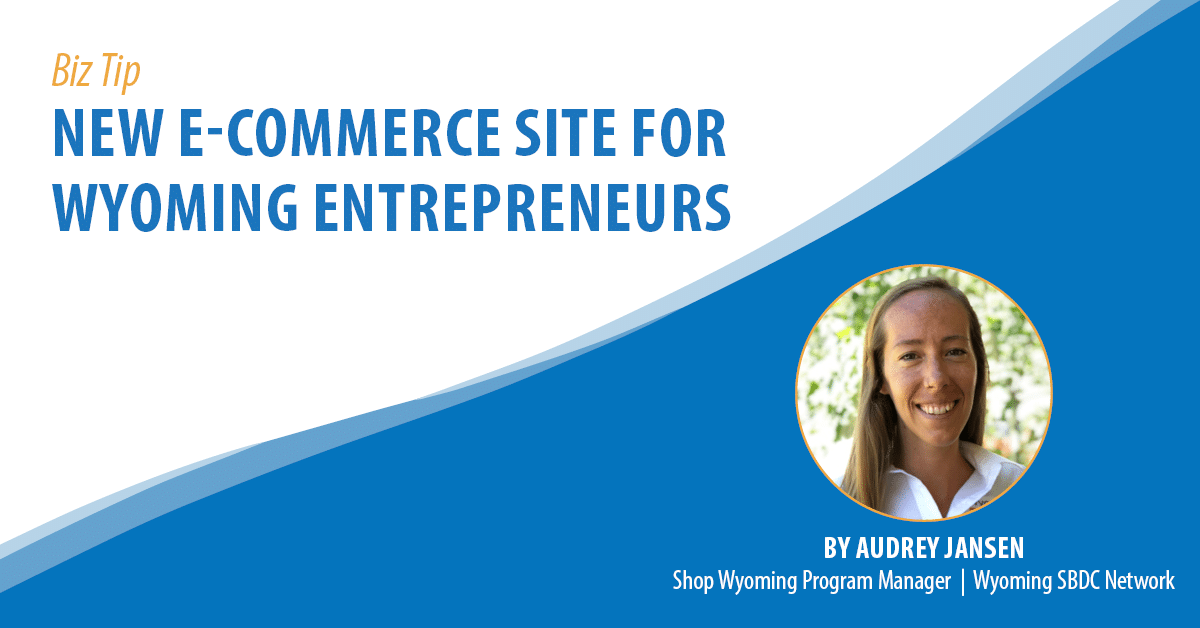 Biz Tip: New E-Commerce Site for Wyoming Entrepreneurs. By Audrey Jansen, Shop Wyoming Project Manager, Wyoming SBDC Network.