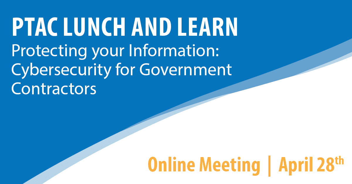 PTAC Lunch and Learn: Protecting your Information: Cybersecurity for Government Contractors