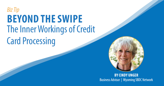 Biz Tip: Beyond teh Swipe, the Inner Workings of Credit Card Processing. By Cindy Unger, Business Advisor, Wyoming SBDC Network.