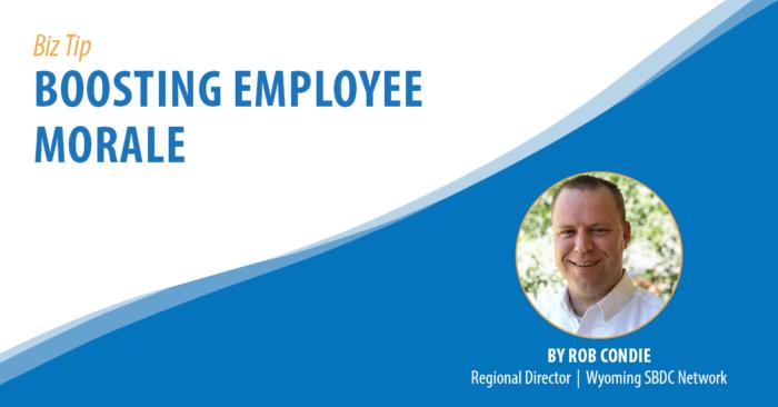 Biz Tip: Boosting Employee Morale. By Rob Condie, Regional Director, Wyoming SBDC Network