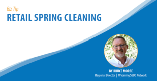 Biz Tip: Retail Spring Cleaning. By Bruce Morse, Regional Director, Wyoming SBDC Network.