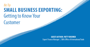 Biz Tip, Small Business Exporting: Getting to Know Your Customer. Guest Author: Patty Brewer, Export Finance Manager, SBA Office of International Trade.