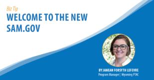 Biz Tip: Welcome to the New SAM.gov. By Janean Forsyth Lefevre, Program Manager, Wyoming PTAC.