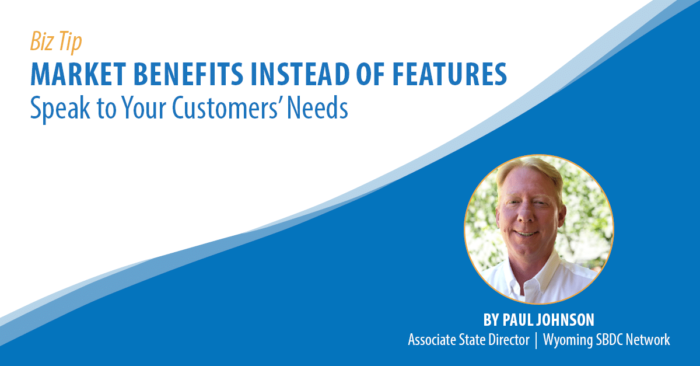 Biz Tip: Market Benefits Instead of Features: Speak to Your Customers' Needs. By Paul Johnson, Associate State Director, Wyoming SBDC Network.