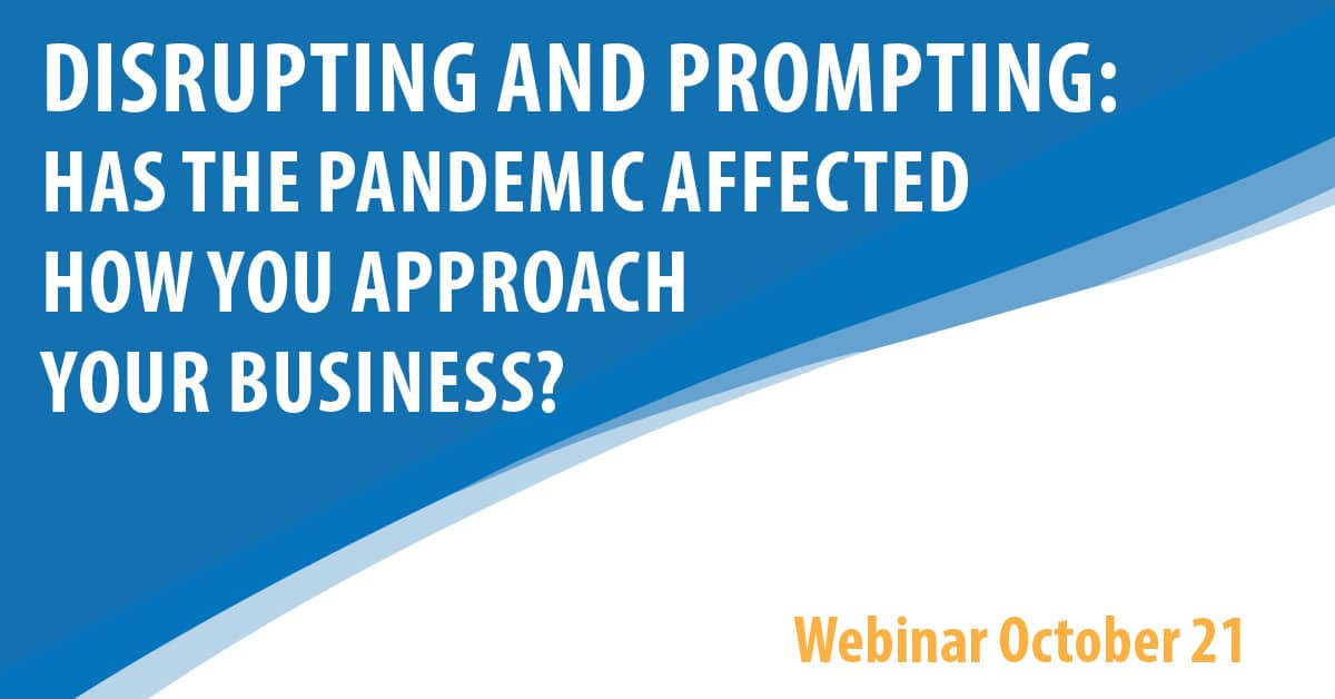Disrupting and Prompting: Has The Pandemic Affected How You Approach Your Business?