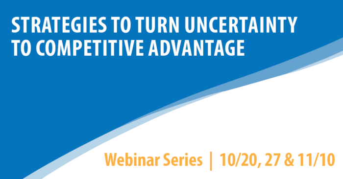 Strategies to turn uncertainty to competitive advantage. Webinar series: 10/20, 27 & 11/10